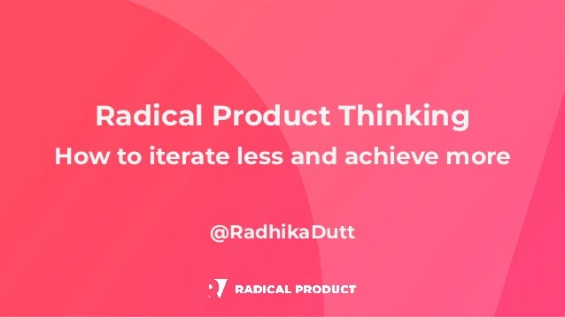 Radical Product Thinking How to iterate less and achieve more @RadhikaDutt