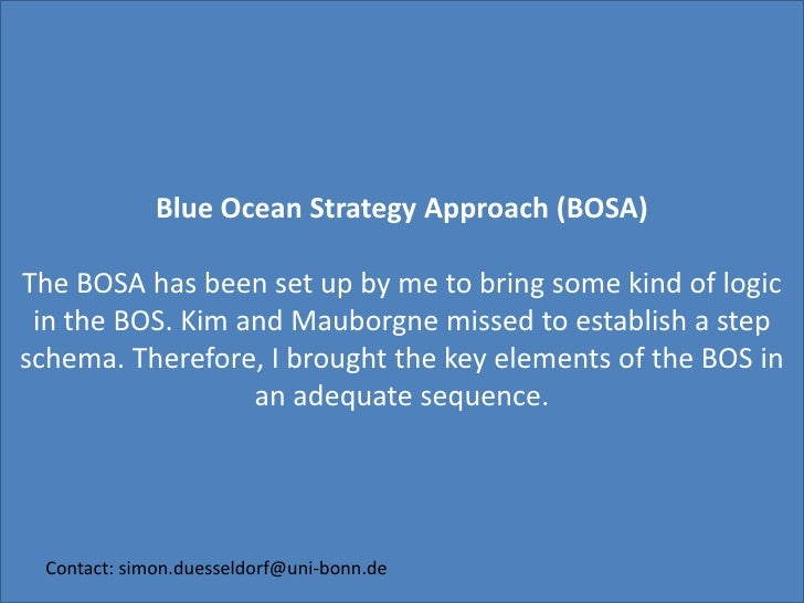 Blue Ocean Strategy Approach (BOSA)<br />The BOSA has been set up by me to bring some kind of logic in the BOS. Kim and Ma...