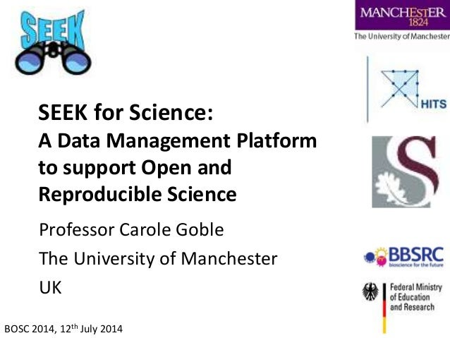 SEEK for Science: A Data Management Platform to support Open and Reproducible Science Professor Carole Goble The Universit...