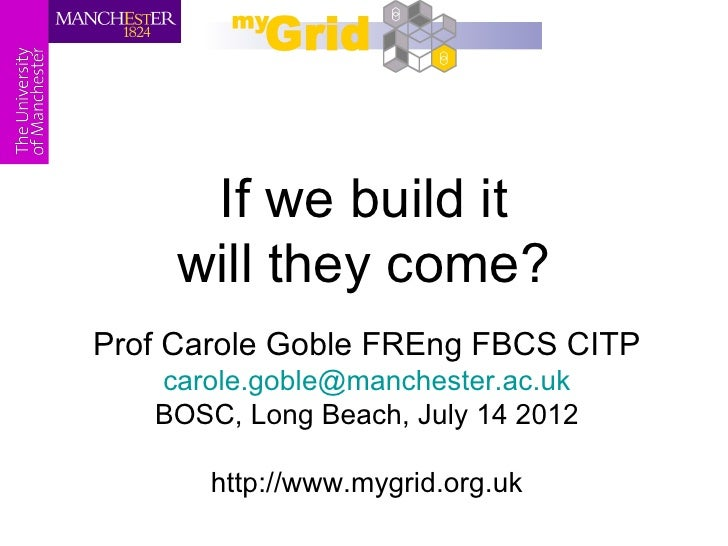 If we build it     will they come?Prof Carole Goble FREng FBCS CITP   carole.goble@manchester.ac.uk   BOSC, Long Beach, Ju...