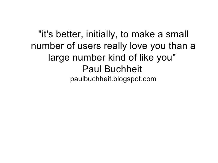 """""""its better, initially, to make a smallnumber of users really love you than a     large number kind of like you""""          ..."""