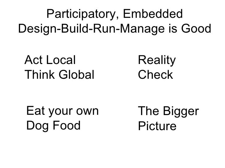 Participatory, EmbeddedDesign-Build-Run-Manage is Good Act Local         Reality Think Global      Check Eat your own     ...