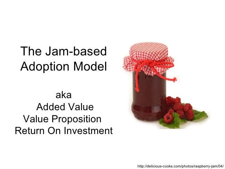 The Jam-based Adoption Model        aka    Added Value Value PropositionReturn On Investment                       http://...