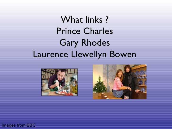 What links ? Prince Charles Gary Rhodes Laurence Llewellyn Bowen Images from BBC