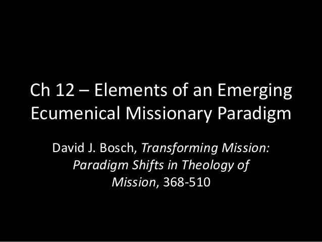Ch 12 – Elements of an EmergingEcumenical Missionary Paradigm  David J. Bosch, Transforming Mission:     Paradigm Shifts i...