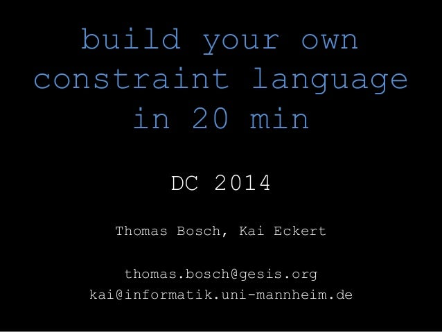 build your own  constraint language  in 20 min  DC 2014  Thomas Bosch, Kai Eckert  thomas.bosch@gesis.org  kai@informatik....