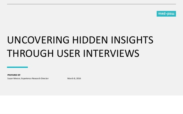 PREPARED BY UNCOVERING HIDDEN INSIGHTS THROUGH USER INTERVIEWS Susan Mercer, Experience Research Director March 8, 2016