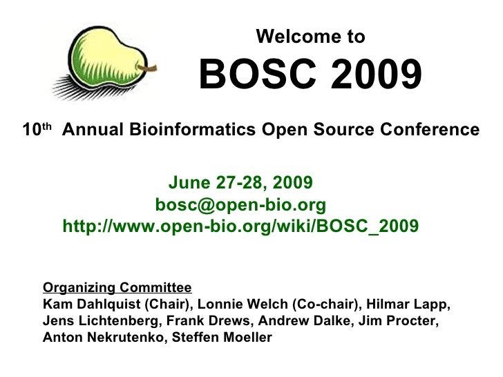 10 th   Annual Bioinformatics Open Source Conference Welcome to BOSC 2009 June 27-28, 2009 [email_address] http://www.open...