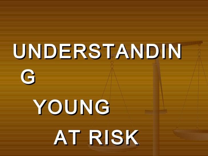 <ul><li>UNDERSTANDING  </li></ul><ul><li>YOUNG </li></ul><ul><li>AT RISK </li></ul>