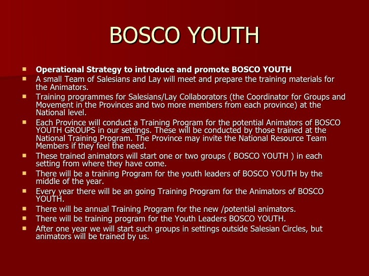 BOSCO YOUTH <ul><li>Operational Strategy to introduce and promote BOSCO YOUTH </li></ul><ul><li>A small Team of Salesians ...