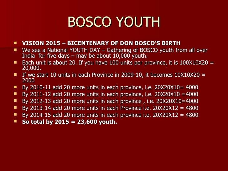 BOSCO YOUTH <ul><li>VISION 2015 – BICENTENARY OF DON BOSCO'S BIRTH </li></ul><ul><li>We see a National YOUTH DAY – Gatheri...