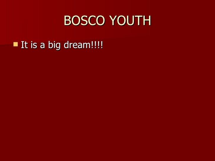 BOSCO YOUTH <ul><li>It is a big dream!!!! </li></ul>