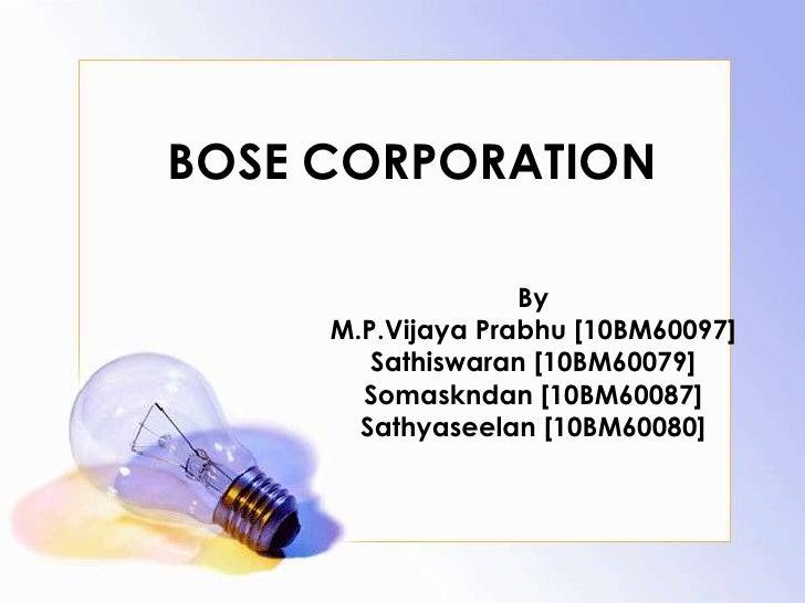 BOSE CORPORATION                   By     M.P.Vijaya Prabhu [10BM60097]        Sathiswaran [10BM60079]       Somaskndan [1...