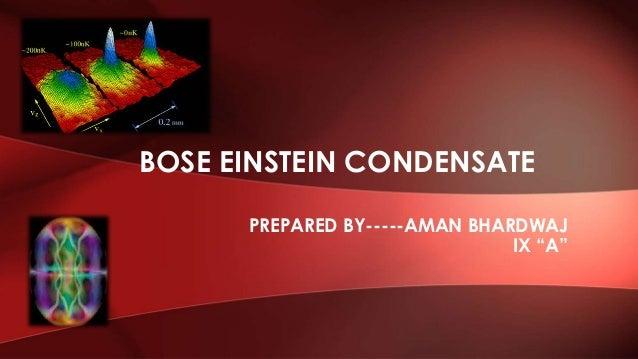 """PREPARED BY-----AMAN BHARDWAJ IX """"A"""" BOSE EINSTEIN CONDENSATE"""