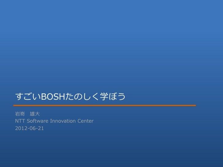 すごいBOSHたのしく学ぼう岩嵜 雄大NTT Software Innovation Center2012-06-21                          NTT Software Innovation Center