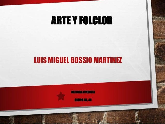 ARTE Y FOLCLOR  LUIS MIGUEL BOSSIO MARTINEZ  CATDERA UPECISTA  GRUPO 45, 46