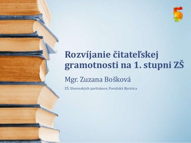 Rozvíjanie čitateľskejgramotnosti na 1. stupni ZŠMgr. Zuzana BoškováZŠ, Slovenských partizánov, Považská Bystrica
