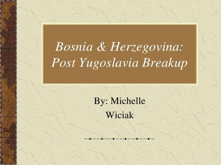 Bosnia & Herzegovina: Post Yugoslavia Breakup         By: Michelle          Wiciak