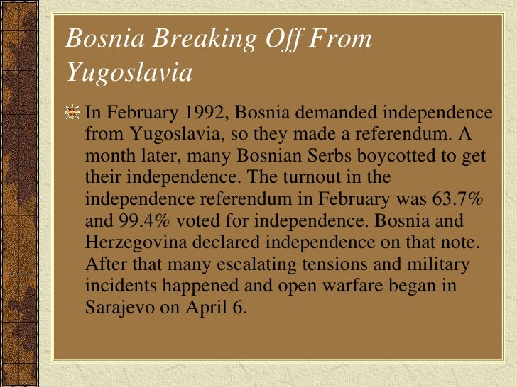 an analysis of the war in bosnia herzegovina which began in 1992 The bosnian war began in 1992 after bosnia-herzegovina declared independence from fr yugoslavia the new state was soon invaded by the majority- serb yugoslav people's army, who backed the bosnian serbs, and the croatian army, who backed the bosnian croats in april, the un began its presence in the.
