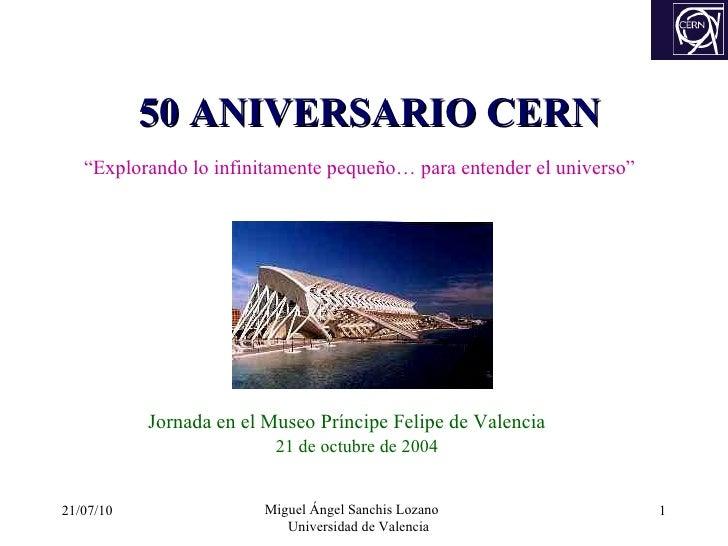 """50 ANIVERSARIO CERN """" Explorando lo infinitamente pequeño…  para  entender el universo"""" 21/07/10 Miguel Ángel Sanchis Loza..."""