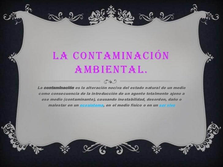 LA CONTAMINACIÓN          AMBIENTAL.La contaminación es la alteración nociva del estado natural de un mediocomo consecuenc...