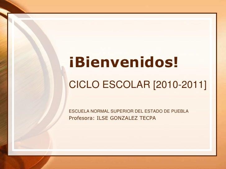 ¡Bienvenidos!<br />CICLO ESCOLAR [2010-2011]<br />ESCUELA NORMAL SUPERIOR DEL ESTADO DE PUEBLA <br />Profesora: ILSE GONZA...