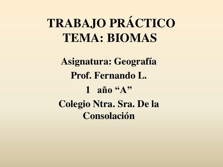 """TRABAJO PRÁCTICO  TEMA: BIOMAS Asignatura: Geografía   Prof. Fernando L.       1 año """"A"""" Colegio Ntra. Sra. De la      Con..."""