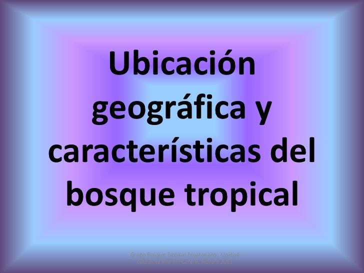 Ubicación geográfica y características del bosque tropical<br />Grupo Bosque Tropical Ecuatoriano;  Unidad Educativa Marti...
