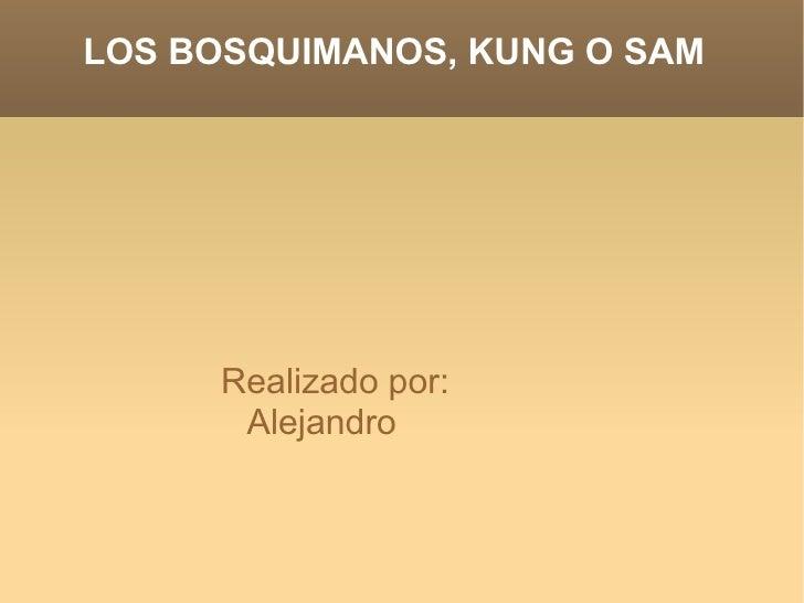 LOS BOSQUIMANOS, KUNG O SAM  <ul><li>Realizado por: Alejandro </li></ul>