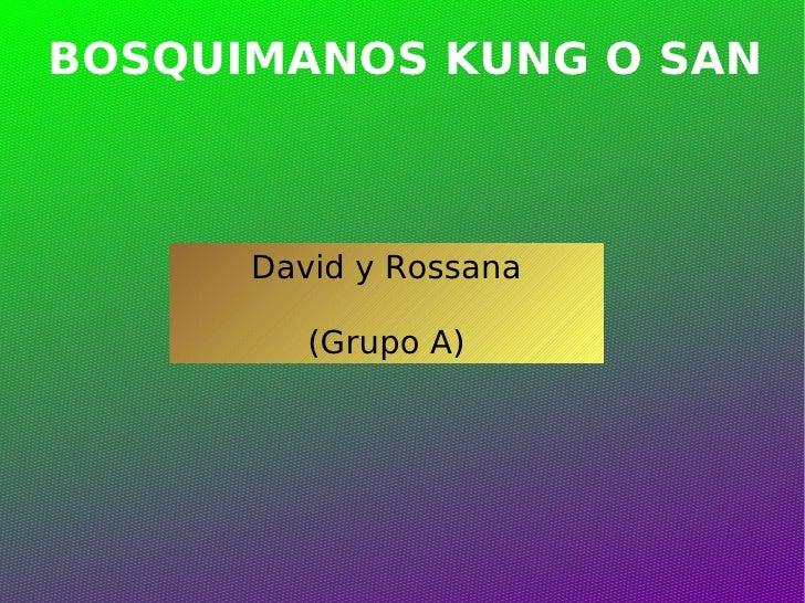 BOSQUIMANOS KUNG O SAN David y Rossana (Grupo A)