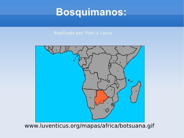 Bosquimanos: www.luventicus.org/mapas/africa/botsuana.gif Realizado por: Patri y Laura