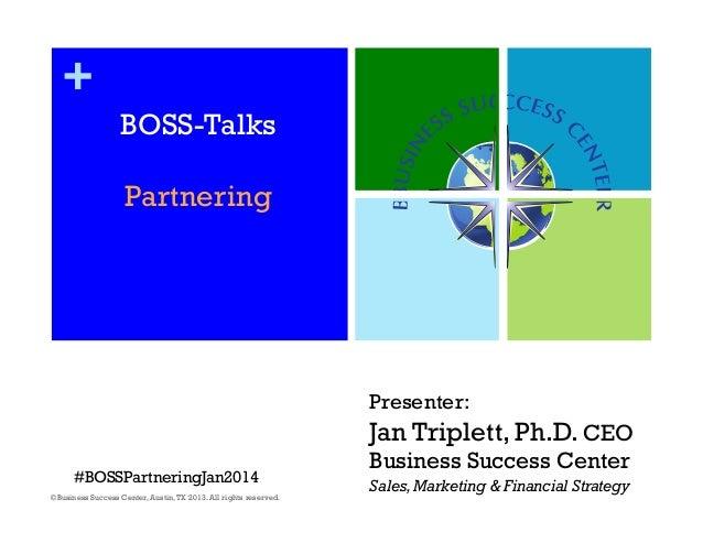 + BOSS-Talks Partnering  Presenter:  Jan Triplett, Ph.D. CEO #BOSSPartneringJan2014 ©Business Success Center, Austin, TX 2...