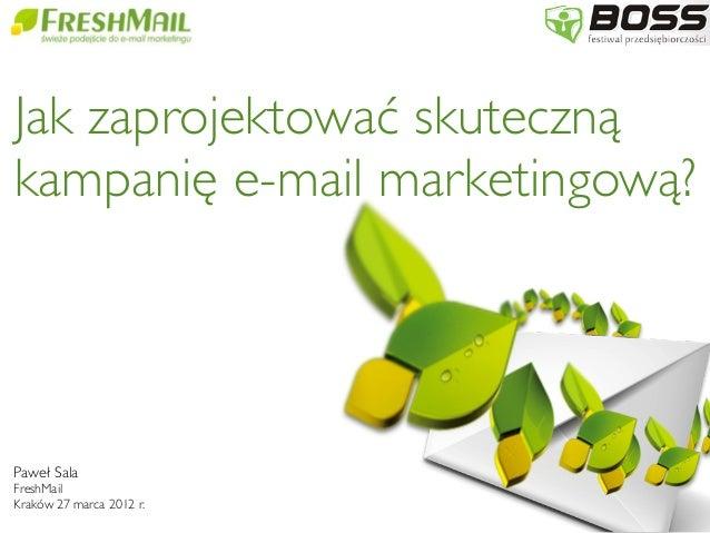 Paweł Sala FreshMail Kraków 27 marca 2012 r. Jak zaprojektować skuteczną kampanię e-mail marketingową?
