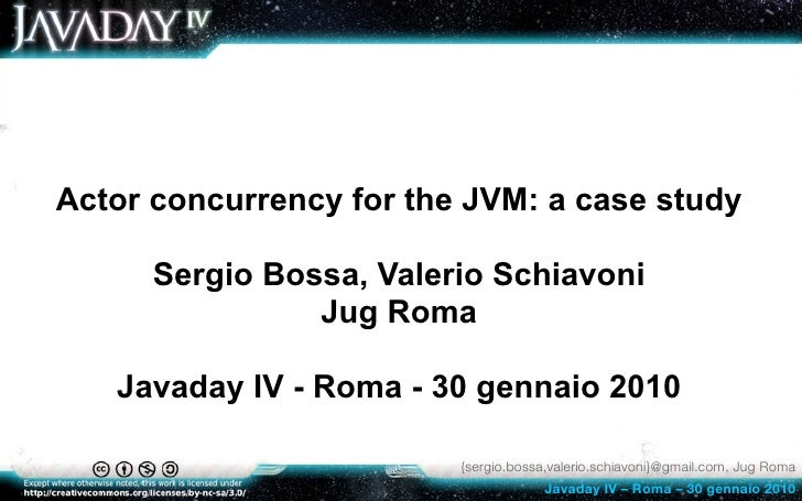 Actor concurrency for the JVM: a case study        Sergio Bossa, Valerio Schiavoni                 Jug Roma     Javaday IV...