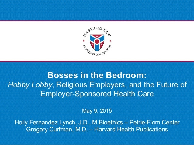 Bosses in the Bedroom: Hobby Lobby, Religious Employers, and the Future of Employer-Sponsored Health Care May 9, 2015 Holl...