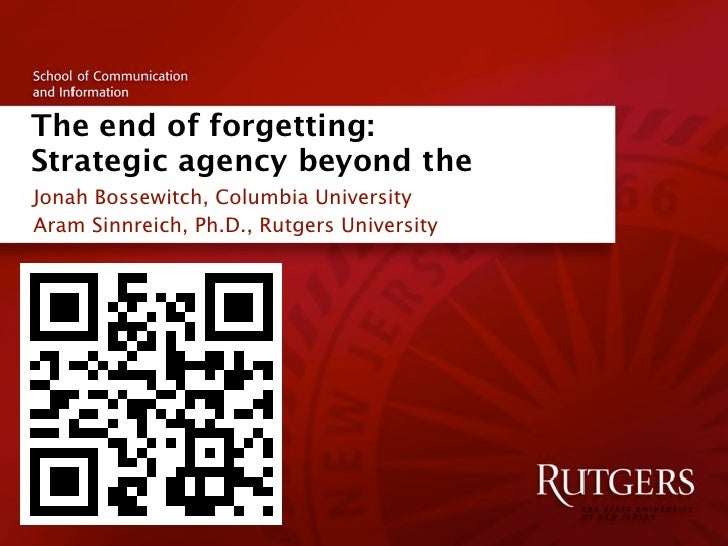 The end of forgetting:Strategic agency beyond theJonah Bossewitch, Columbia UniversityAram Sinnreich, Ph.D., Rutgers Unive...