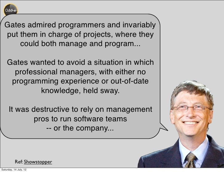 Gates admired programmers and invariably  put them in charge of projects, where they      could both manage and program......