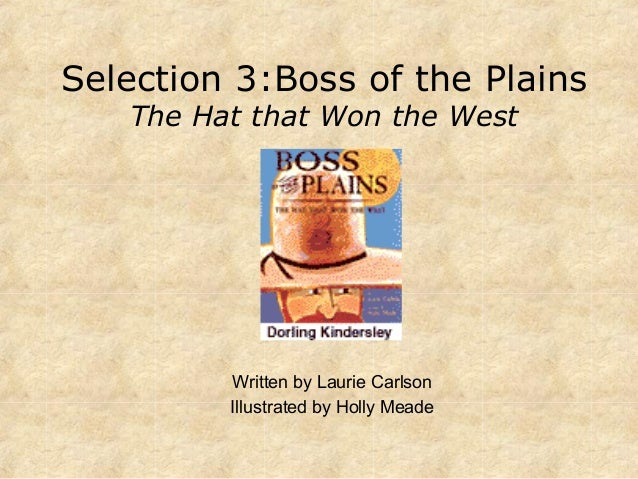 Selection 3:Boss of the Plains The Hat that Won the West Written by Laurie Carlson Illustrated by Holly Meade