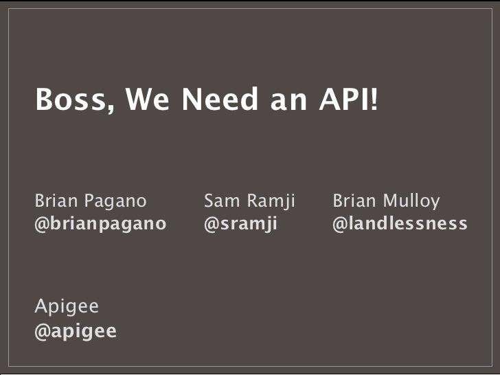 Boss, We Need an API!Brian Pagano   Sam Ramji   Brian Mulloy@brianpagano   @sramji     @landlessnessApigee@apigee