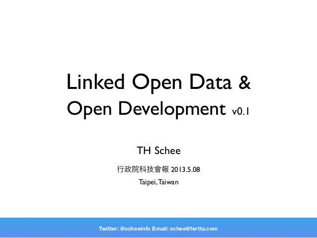 Linked Open Data &Open Development v0.1TH Schee行政院科技會報 2013.5.08Taipei,TaiwanTwitter: @scheeinfo Email: schee@fertta.com