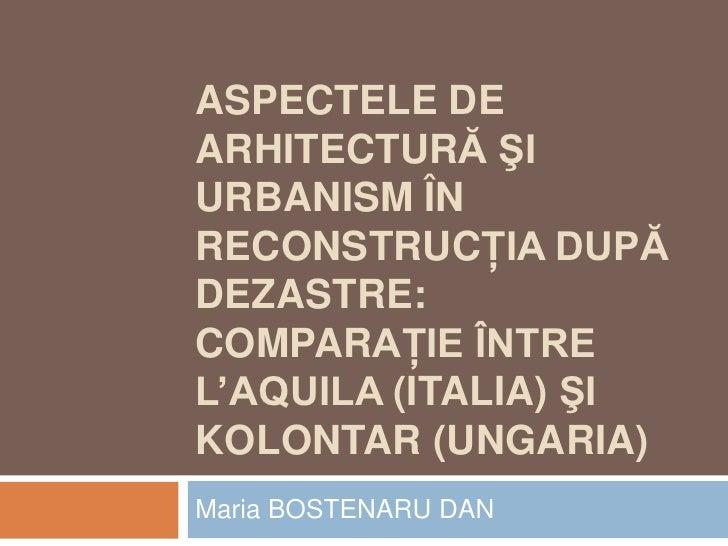 ASPECTELE DEARHITECTURĂ ŞIURBANISM ÎNRECONSTRUCŢIA DUPĂDEZASTRE:COMPARAŢIE ÎNTREL'AQUILA (ITALIA) ŞIKOLONTAR (UNGARIA)Mari...
