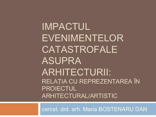 IMPACTUL EVENIMENTELOR CATASTROFALE ASUPRA ARHITECTURII: RELAŢIA CU REPREZENTAREA ÎN PROIECTUL ARHITECTURAL/ARTISTIC cerce...