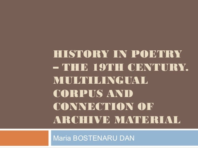 HISTORY IN POETRY – THE 19TH CENTURY. MULTILINGUAL CORPUS AND CONNECTION OF ARCHIVE MATERIAL Maria BOSTENARU DAN
