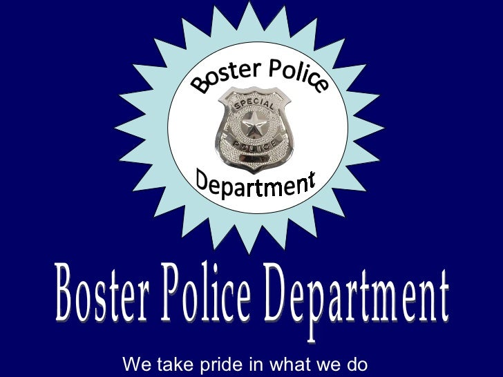 We take pride in what we do Boster Police Department Boster Police Department