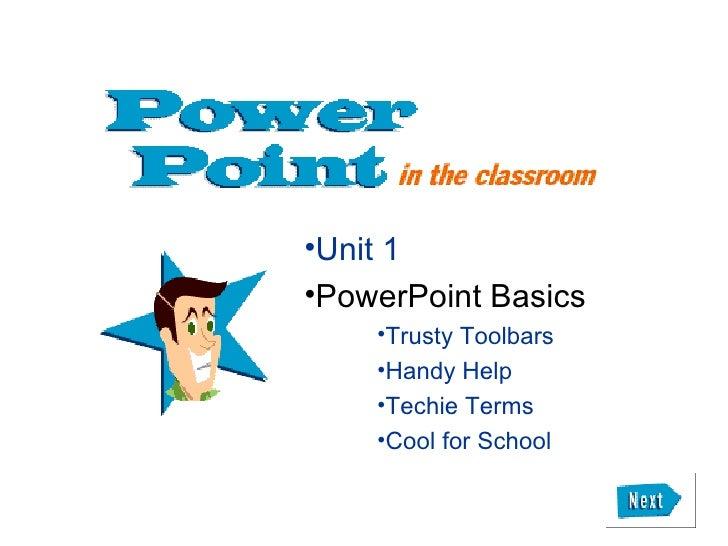 <ul><li>Unit 1 </li></ul><ul><li>PowerPoint Basics </li></ul><ul><ul><ul><li>Trusty Toolbars </li></ul></ul></ul><ul><ul><...