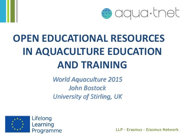 OPEN EDUCATIONAL RESOURCES IN AQUACULTURE EDUCATION AND TRAINING World Aquaculture 2015 John Bostock University of Stirlin...