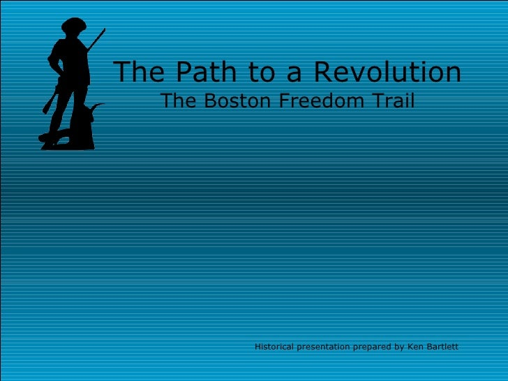 The Path to a Revolution The Boston Freedom Trail Historical presentation prepared by Ken Bartlett