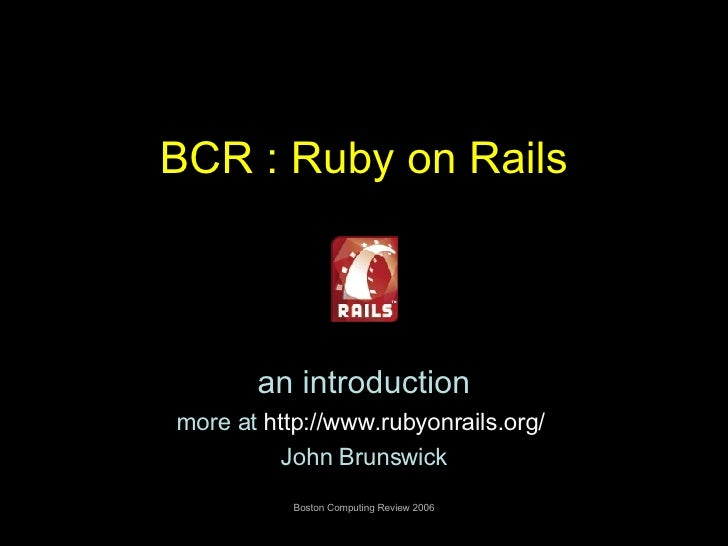 BCR : Ruby on Rails an introduction more at  http:// www.rubyonrails.org /   John Brunswick