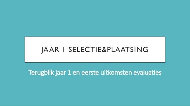 JAAR 1 SELECTIE&PLAATSING Terugblik jaar 1 en eerste uitkomsten evaluaties