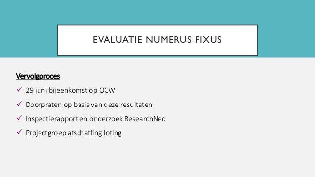 EVALUATIE NUMERUS FIXUS Vervolgproces  29 juni bijeenkomst op OCW  Doorpraten op basis van deze resultaten  Inspectiera...